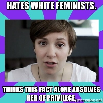 White Feminist - Hates white feminists. Thinks this fact alone absolves her of privilege.