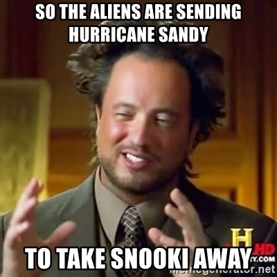 ancient alien guy - So the aliens are sending hurricane sandy to take snooki away
