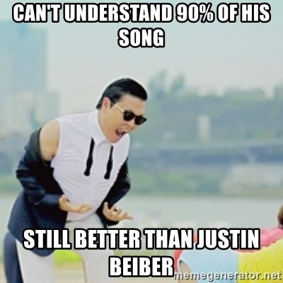 Gangnam Style - can't understand 90% of his song still better than Justin beiber