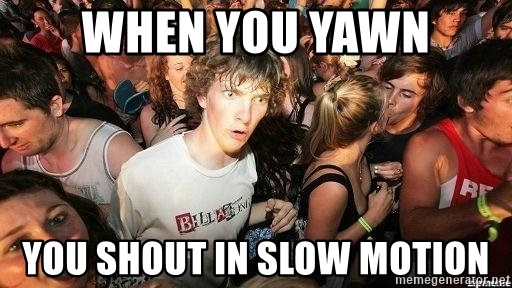 -Sudden Clarity Clarence - when you Yawn you shout in slow motion