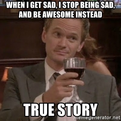 barney stinson true storys - When i get sad, i stop being sad, and be awesome instead True story