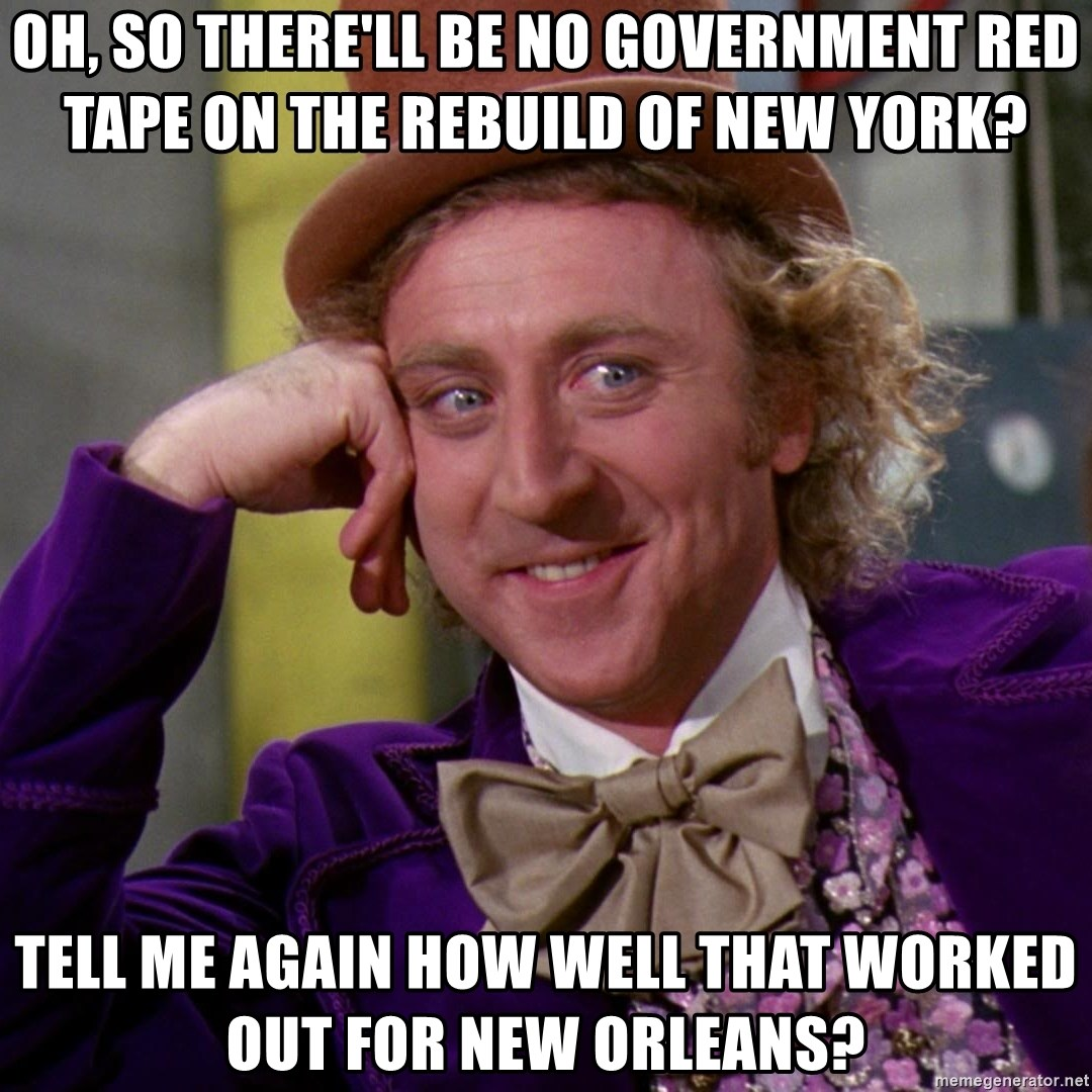 Willy Wonka - Oh, So there'll be no Government REd Tape on the rebuild of New York?  Tell me again how well that worked out for New Orleans?
