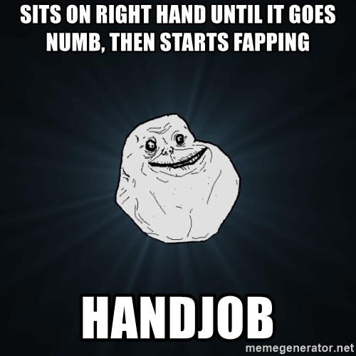 Forever Alone - sits on right hand until it goes numb, then starts fapping handjob