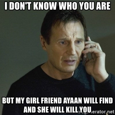 I don't know who you are... - I don't know who you are But my girl friend ayaan will find and she will kill you
