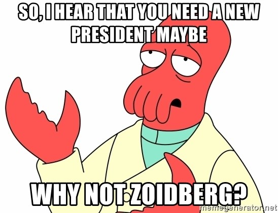 Why not zoidberg? - So, I hear that you need a new president maybe Why not Zoidberg?
