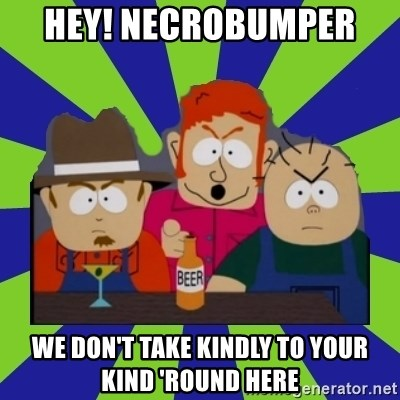 we dont take kindly - Hey! Necrobumper  We don't take kindly to your kind 'round here
