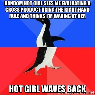 Socially Awkward to Awesome Penguin - Random HOT GIRL SEES ME EVALUATING A CROSS PRODUCT using the right hand rule and thinks I'm waving at her Hot girl waves back