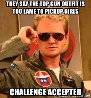 Barney Stinson - They say the top gun outfit is too lame to pickup girls Challenge accepted