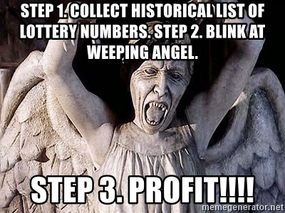 Weeping angel meme - Step 1. Collect historical list of lottery numbers. Step 2. Blink at weeping angel. step 3. PROfit!!!!