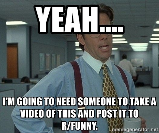 Office Space That Would Be Great - Yeah.... I'm going to need someone to take a video of this and post it to r/funny.