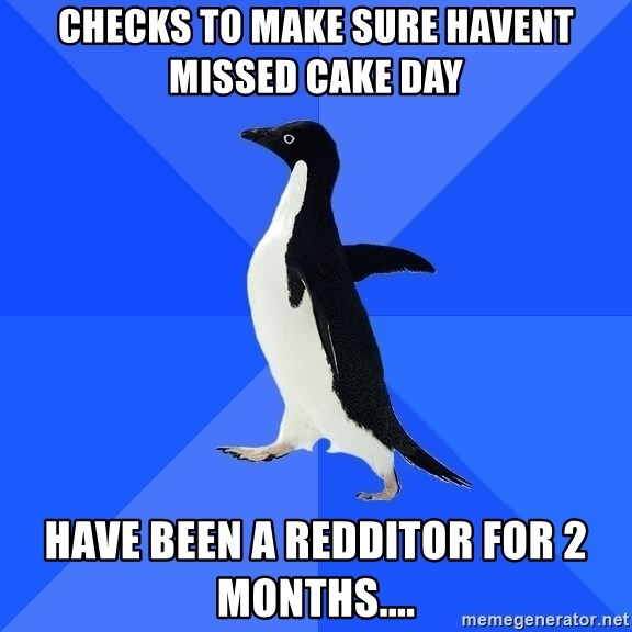 Socially Awkward Penguin - checks to make sure Havent missed cake day hAVE been a redDitor for 2 months....