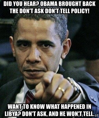 Pissed Off Barack Obama - did you hear? OBAMA BROUGHT BACK the doN't ask don't tell policy! WANT TO KNOW WHAT HAPPENED IN LIBYA? DON'T ASK, AND HE WON'T TELL.