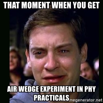 crying peter parker - That moment when you get  Air wedge experiment in phy practicals