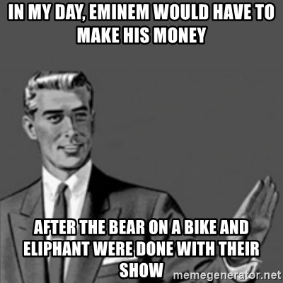Correction Guy - in my day, eminem would have to make his money  after the bear on a bike and eliphant were done with their show