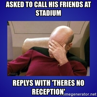 Picard facepalm  - asked to call his friends at stadium replys with 'theres no reception'