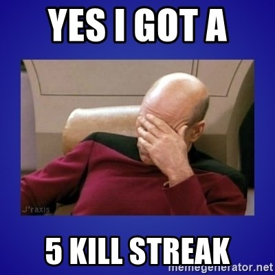 Picard facepalm  - YES I GOT A  5 KILL STREAK