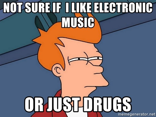Futurama Fry - not sure if  i like electronic music or just drugs