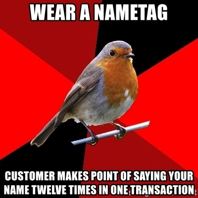 Retail Robin - wear a nametag customer makes point of saying your name twelve times in one transaction
