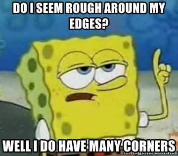 Tough Spongebob - Do i seem rough around my edges? WEll i do have many corners