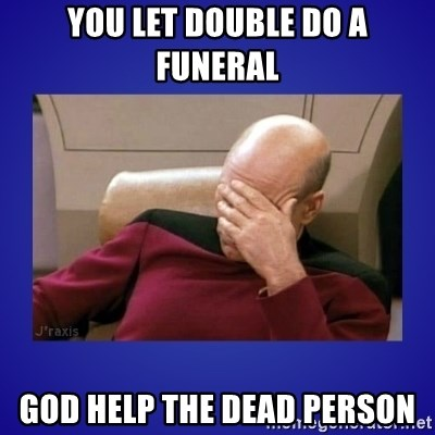 Picard facepalm  - YOU LET DOUBLE DO A FUNERAL GOD HELP THE DEAD PERSON