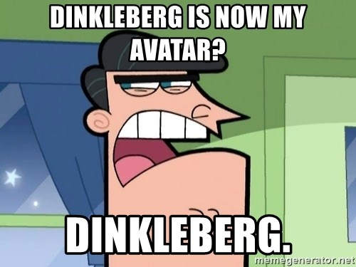 Dinkleberg - Dinkleberg is now my avatar? Dinkleberg.