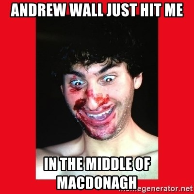 MarcusAndronicus - ANDREW WALL JUST HIT ME IN THE MIDDLE OF MACDONAGH
