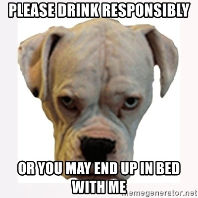 stahp guise - Please Drink responsibly Or you may end up in bed with me