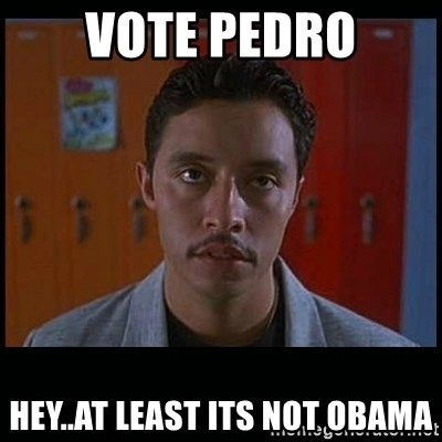 Vote for pedro - vOTE pEDRO hEY..AT LEAST ITS NOT oBAMA