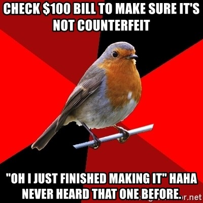 """Retail Robin - check $100 bill to make sure it's not COUNTERFEIT  """"Oh I just finished making it"""" haha never heard that one before."""
