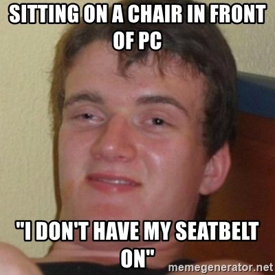 "Stoner Guy - sitting on a chair in front of pc ""i don't have my seatbelt on"""