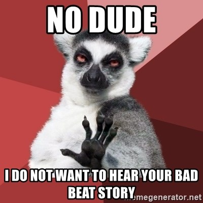 Chill Out Lemur - No dude i do not want to hear your bad beat story