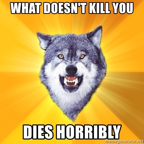 Courage Wolf - What doesn't kill you dies horribly