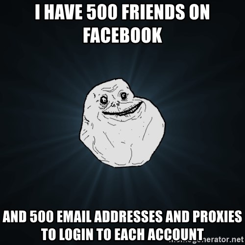 Forever Alone - i have 500 friends on facebook and 500 email addresses and proxies to login to each account