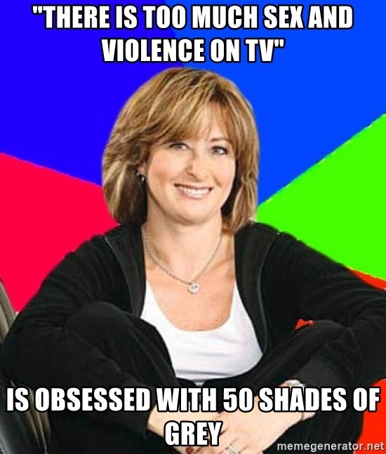 """Sheltering Suburban Mom - """"there is too much sex and violence on tv"""" is obsessed with 50 shades of grey"""