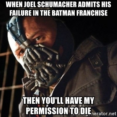 Only then you have my permission to die - when joel schumacher admits his failure in the batman franchise then you'll have my permission to die