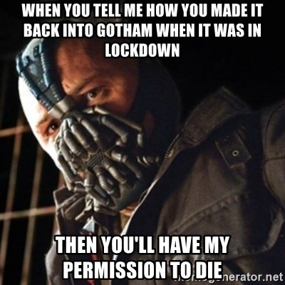 Only then you have my permission to die - when you tell me how you made it back into gotham when it was in lockdown then you'll have my permission to die