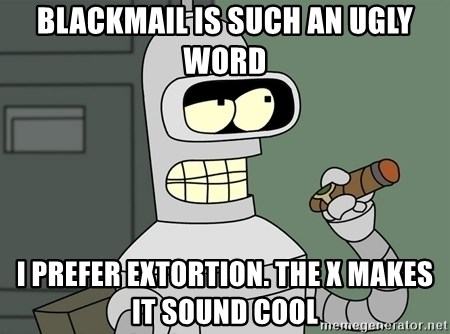 Typical Bender - blackmail is such an ugly word i prefer extortion. the x makes it sound cool