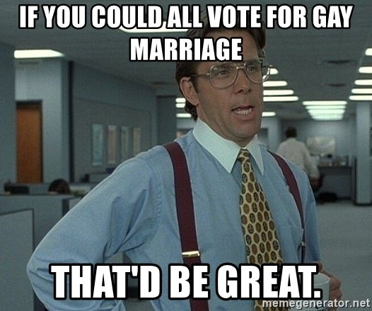 Bill Lumbergh - if you could all vote for gay marriage that'd be great.