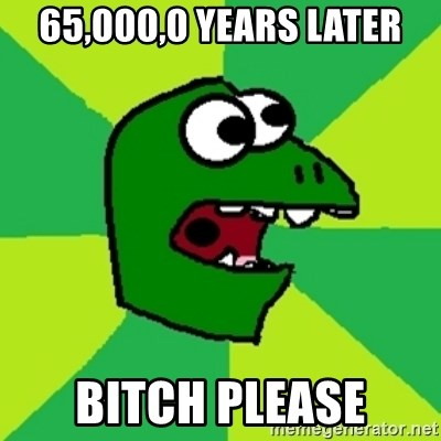 Dinosaur Meme - 65,000,0 years later bitch please