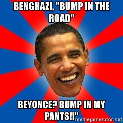 """Obama - Benghazi, """"bump in the Road"""" Beyonce? Bump in my pants!!"""""""