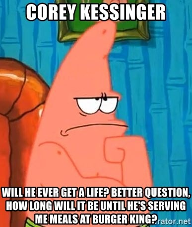 Patrick Wtf? - Corey kessinger will he ever get a life? Better question, how long will it be until he's serving me meals at Burger King?