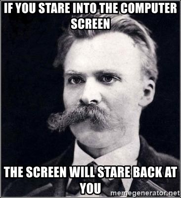 Nietzsche - IF YOU stare into the computer screen the screen will stare back at you