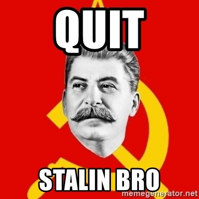 Stalin Says - QUIT STALIN BRO