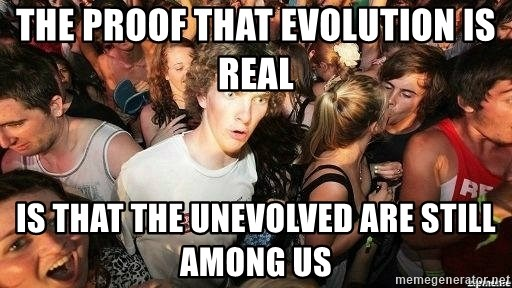 -Sudden Clarity Clarence - the proof that evolution is real IS THAT THE UNEVOLVED ARE STILL AMONG US