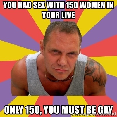 NACHO VIDAL MEME - YOU HAD SEX WITH 150 WOMEN IN YOUR LIVE ONLY 150, YOU MUST BE GAY