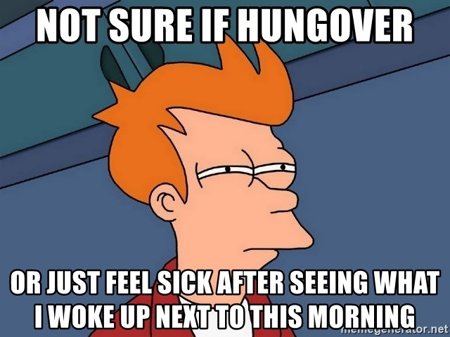 Futurama Fry - not sure if hungover or just feel sick after seeing what i woke up next to this morning