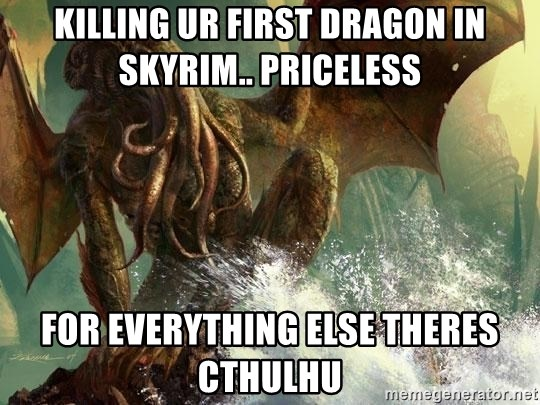 Cthulhu - Killing ur first dragon in skyrim.. priceless for everything else theres Cthulhu