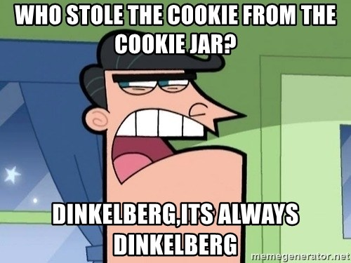 i blame dinkleberg - who stole the cookie from the cookie jar? dinkelberg,its always dinkelberg