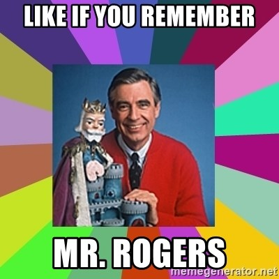 mr rogers  - like if you remember mr. rogers