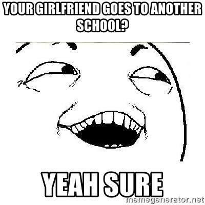 Yeah....Sure - YOUR GIRLFRIEND GOES TO ANOTHER SCHOOL? YEAH SURE